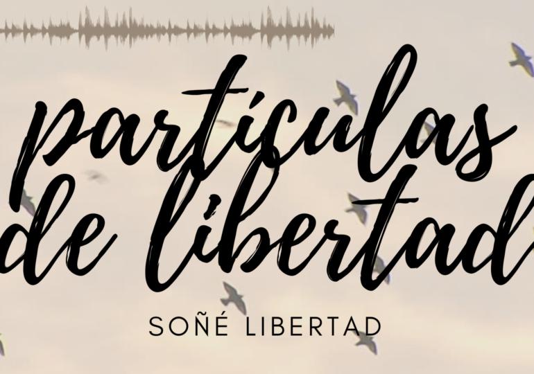 Cuarto capítulo Partículas de Libertad: soñé libertad